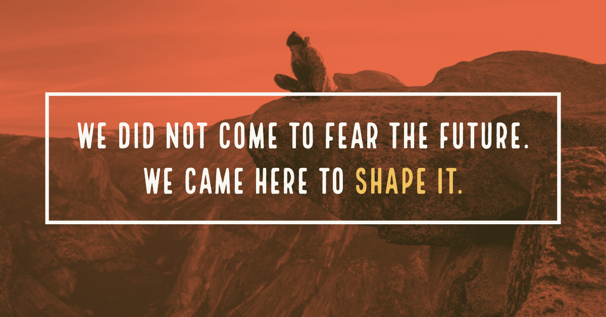 We did not come to2 fear the future. We came here to shape it. (1)