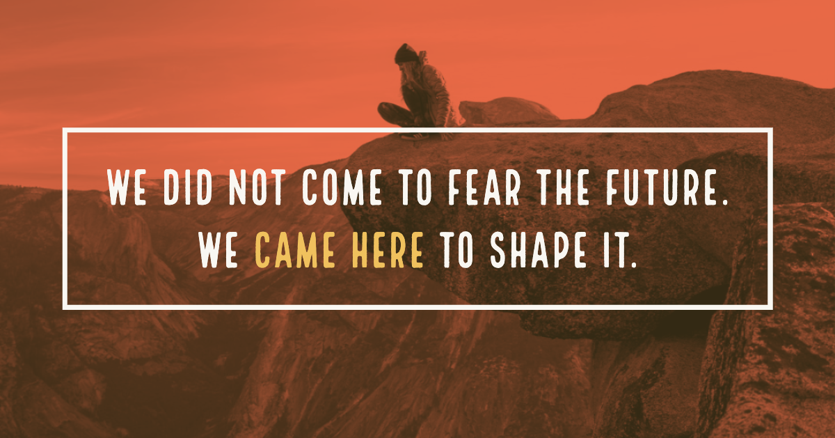 We did not come to2 fear the future. We came here to shape it. (2)