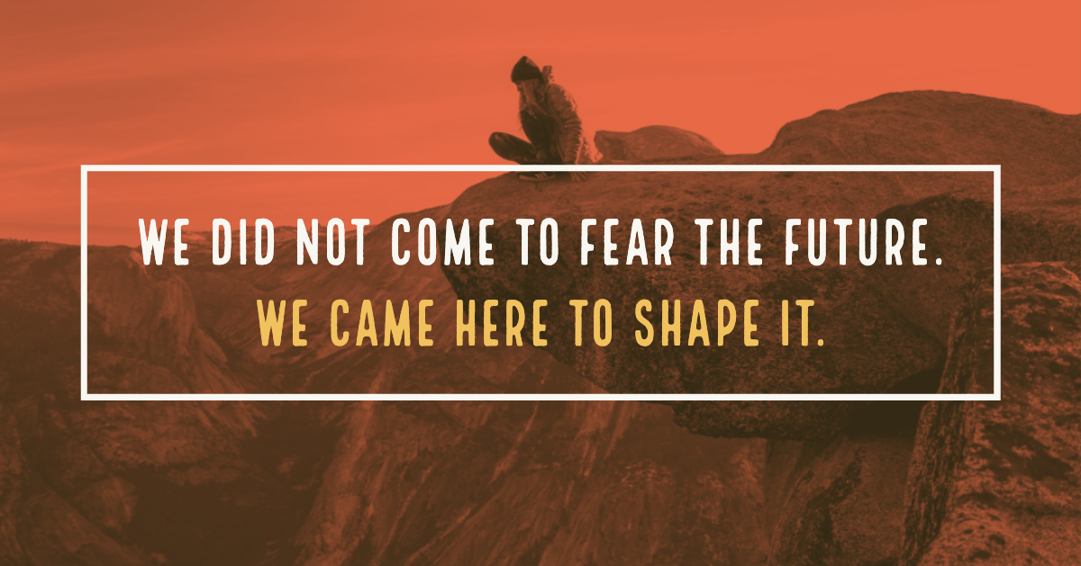 We did not come to2 fear the future. We came here to shape it. (4)